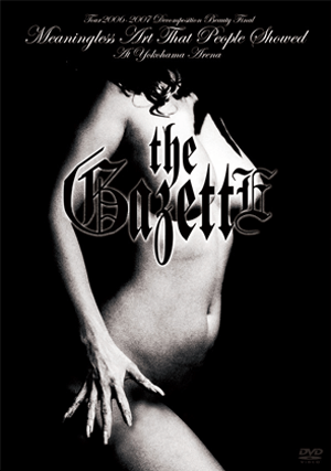 the GazettE - TOUR2006-2007[DECOMPOSITION BEAUTY]FINAL Meaningless Art That People Showed AT YOKOHAMA ARENA European Edition