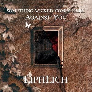LIPHLICH - SOMETHING WICKED COMES HERE AGAINST YOU