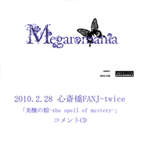 Megaromania - 2010.2.28 Shinsaibashi FANJ-twice 「Bishuu no Kan-the spell of mystery-」 COMMENT CD