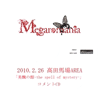 Megaromania - 2010.2.26 Takadanobaba AREA 「Bishuu no Kan-the spell of mystery-」 COMMENT CD